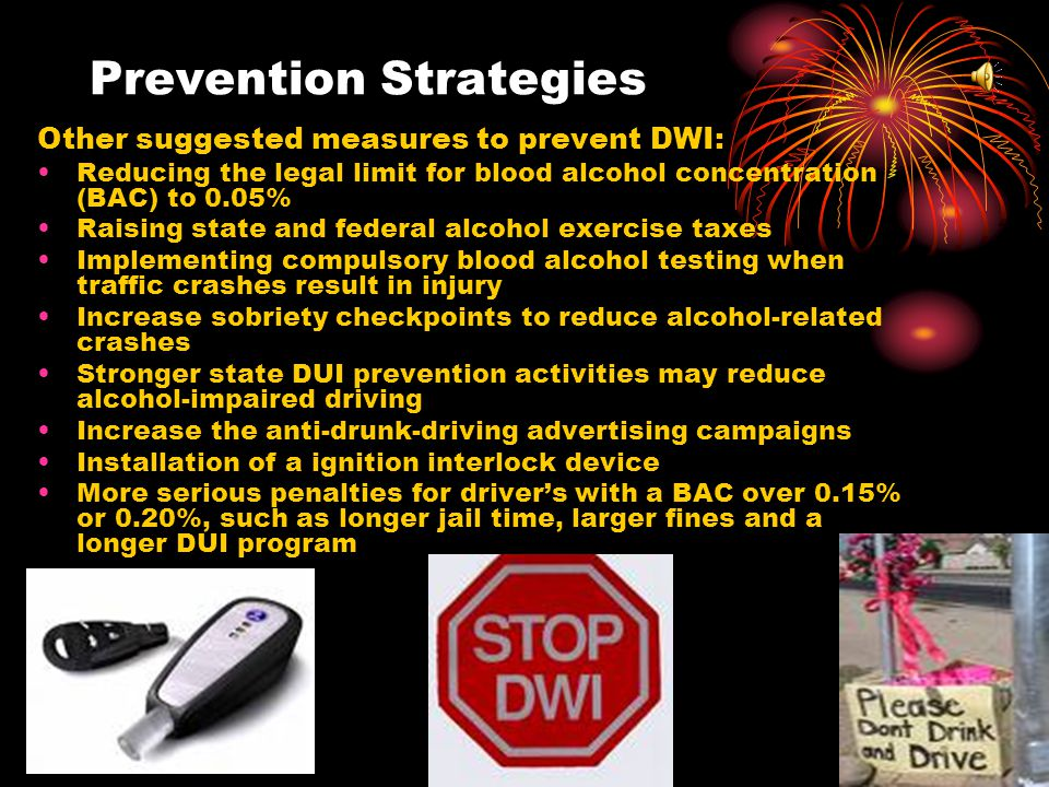 Prevention Strategies Effective measures to prevent DWI: Aggressively enforcing existing 0.08% BAC laws.