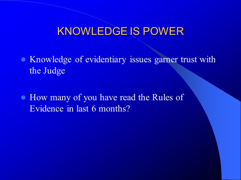 KNOWLEDGE IS POWER Knowledge of evidentiary issues garner trust with the Judge How many of you have read the Rules of Evidence in last 6 months?