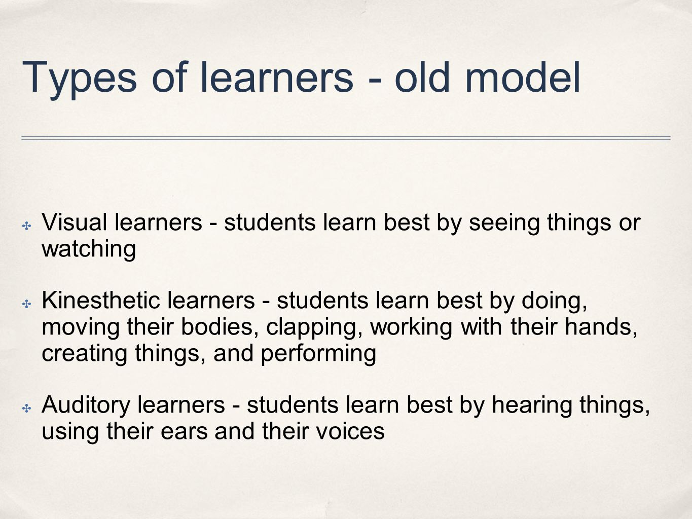 Types of learners - old model ✤ Visual learners - students learn best by seeing things or watching ✤ Kinesthetic learners - students learn best by doing, moving their bodies, clapping, working with their hands, creating things, and performing ✤ Auditory learners - students learn best by hearing things, using their ears and their voices