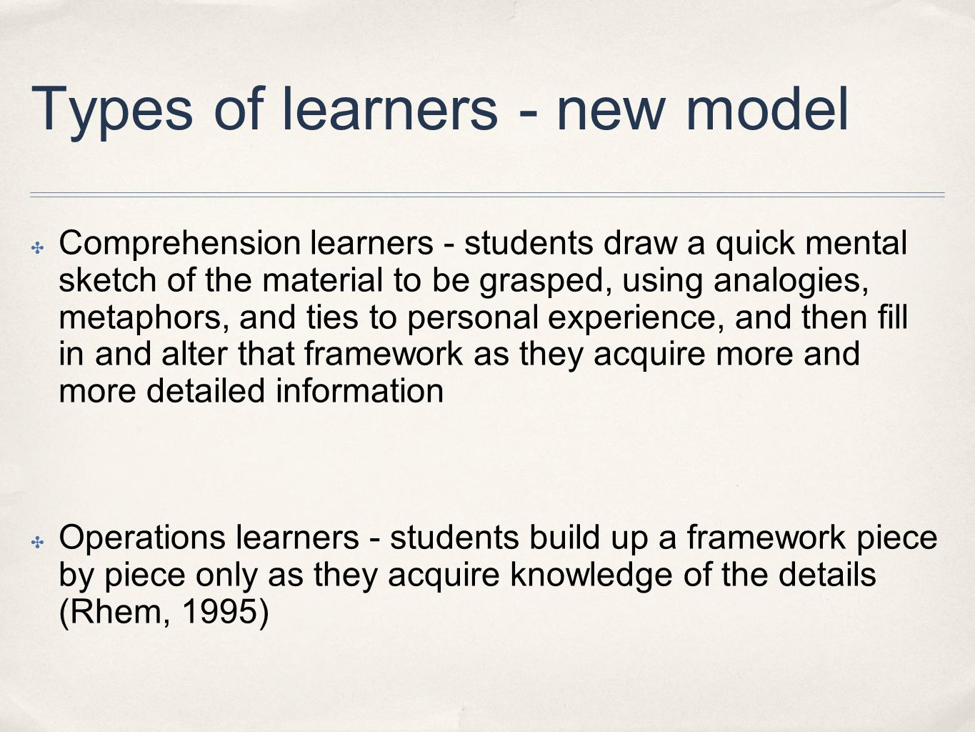 Types of learners - new model ✤ Comprehension learners - students draw a quick mental sketch of the material to be grasped, using analogies, metaphors, and ties to personal experience, and then fill in and alter that framework as they acquire more and more detailed information ✤ Operations learners - students build up a framework piece by piece only as they acquire knowledge of the details (Rhem, 1995)