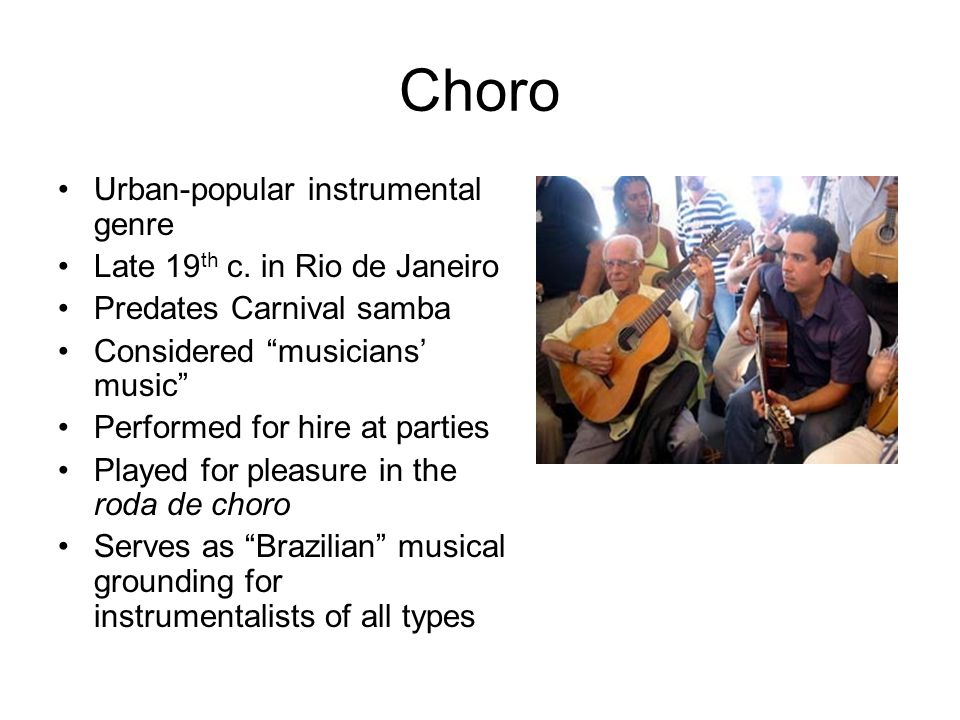 "Choro Urban-popular instrumental genre Late 19 th c. in Rio de Janeiro Predates Carnival samba Considered ""musicians' music"" Performed for hire at par"