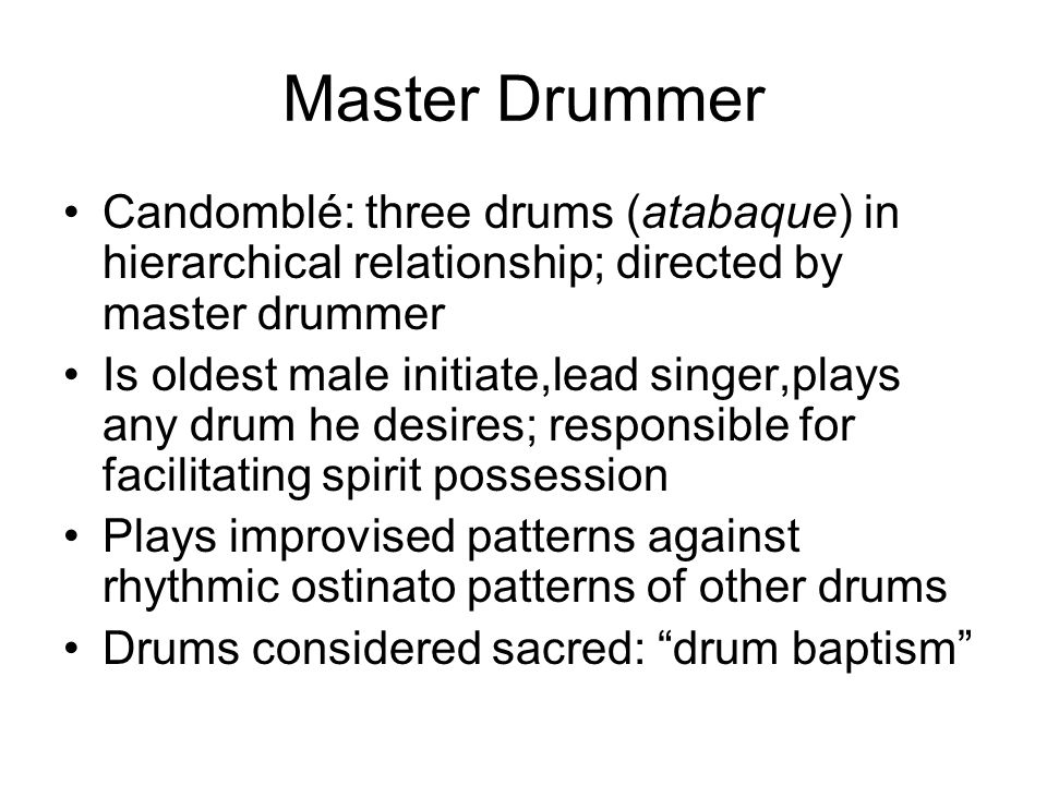 Master Drummer Candomblé: three drums (atabaque) in hierarchical relationship; directed by master drummer Is oldest male initiate,lead singer,plays an