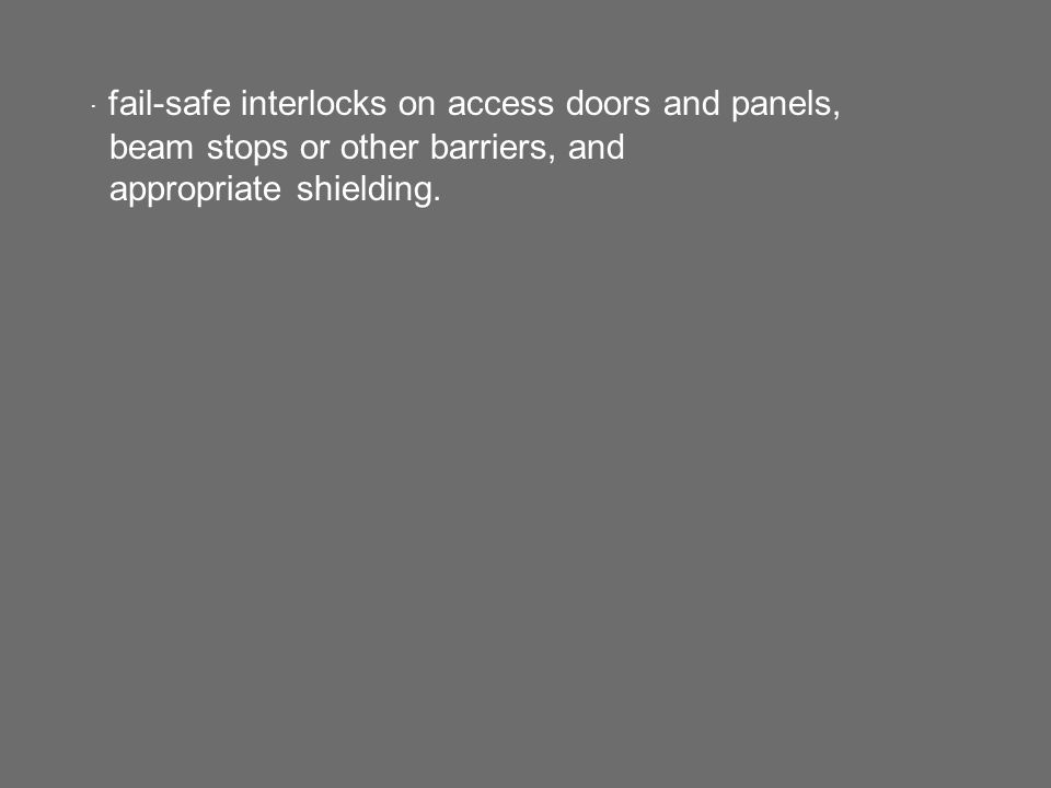· fail-safe interlocks on access doors and panels, beam stops or other barriers, and appropriate shielding.