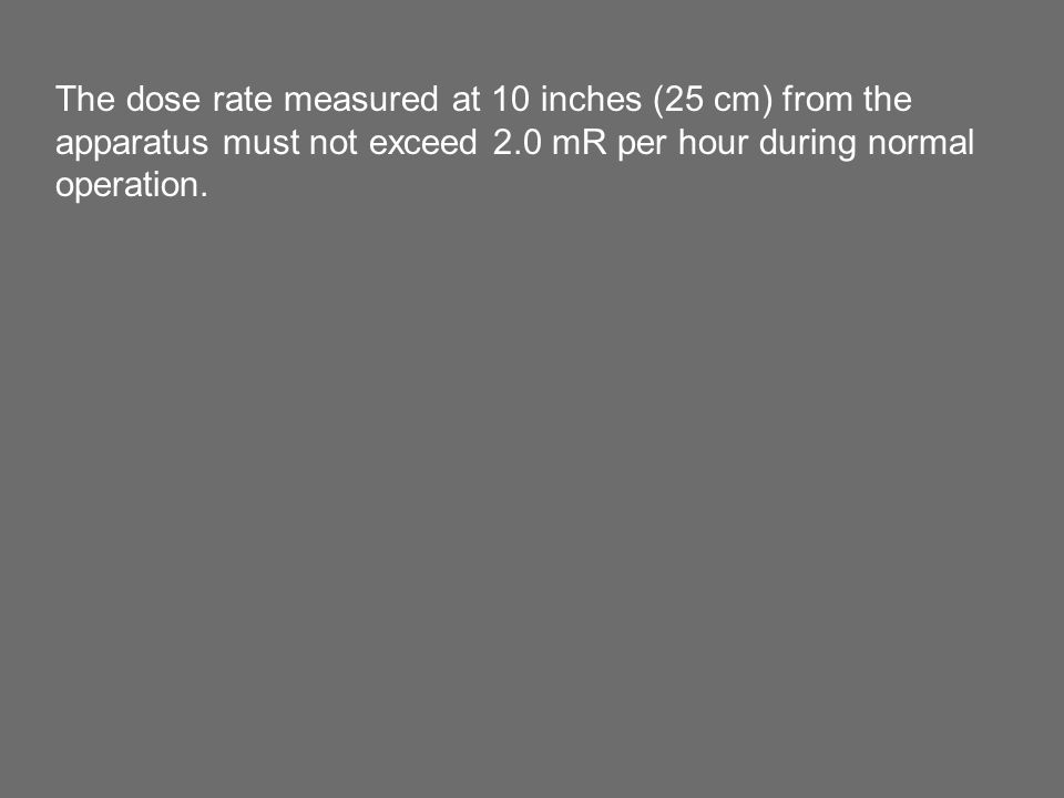 The dose rate measured at 10 inches (25 cm) from the apparatus must not exceed 2.0 mR per hour during normal operation.