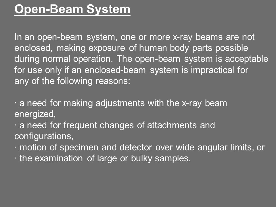 Open-Beam System In an open-beam system, one or more x-ray beams are not enclosed, making exposure of human body parts possible during normal operation.