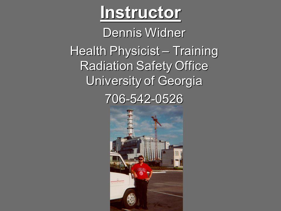 Instructor Dennis Widner Health Physicist – Training Radiation Safety Office University of Georgia 706-542-0526