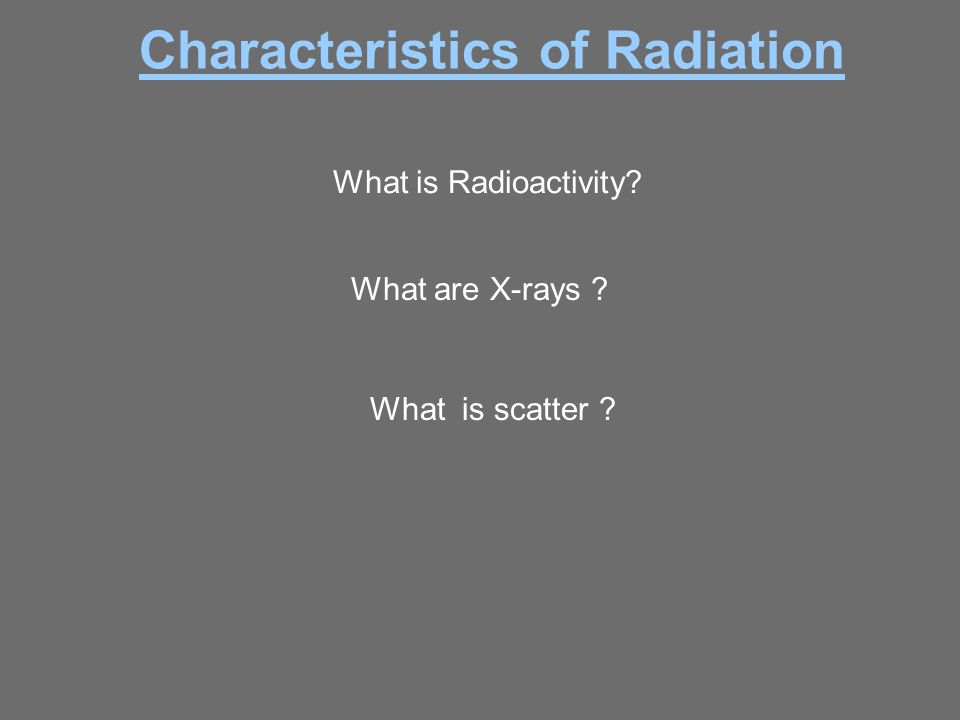 What is Radioactivity? What are X-rays ? Characteristics of Radiation What is scatter ?