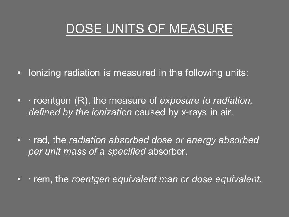 Ionizing radiation is measured in the following units: · roentgen (R), the measure of exposure to radiation, defined by the ionization caused by x-rays in air.