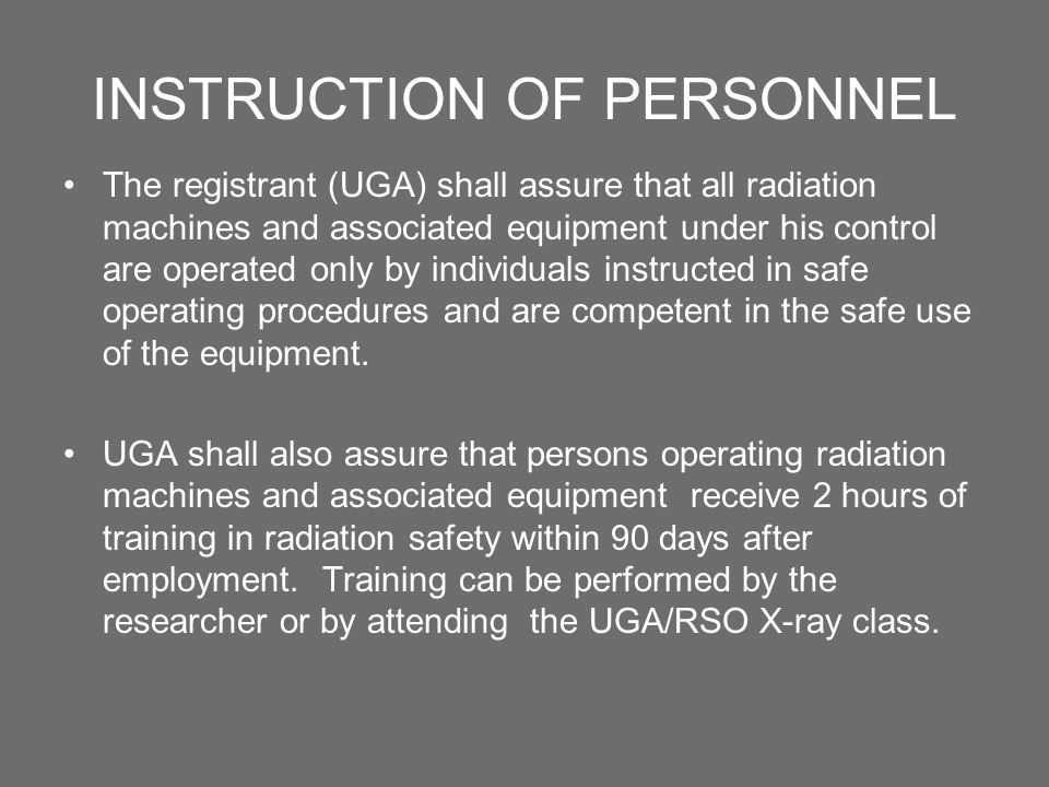 INSTRUCTION OF PERSONNEL The registrant (UGA) shall assure that all radiation machines and associated equipment under his control are operated only by individuals instructed in safe operating procedures and are competent in the safe use of the equipment.