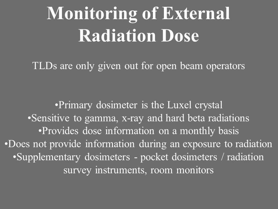 Monitoring of External Radiation Dose TLDs are only given out for open beam operators Primary dosimeter is the Luxel crystal Sensitive to gamma, x-ray and hard beta radiations Provides dose information on a monthly basis Does not provide information during an exposure to radiation Supplementary dosimeters - pocket dosimeters / radiation survey instruments, room monitors
