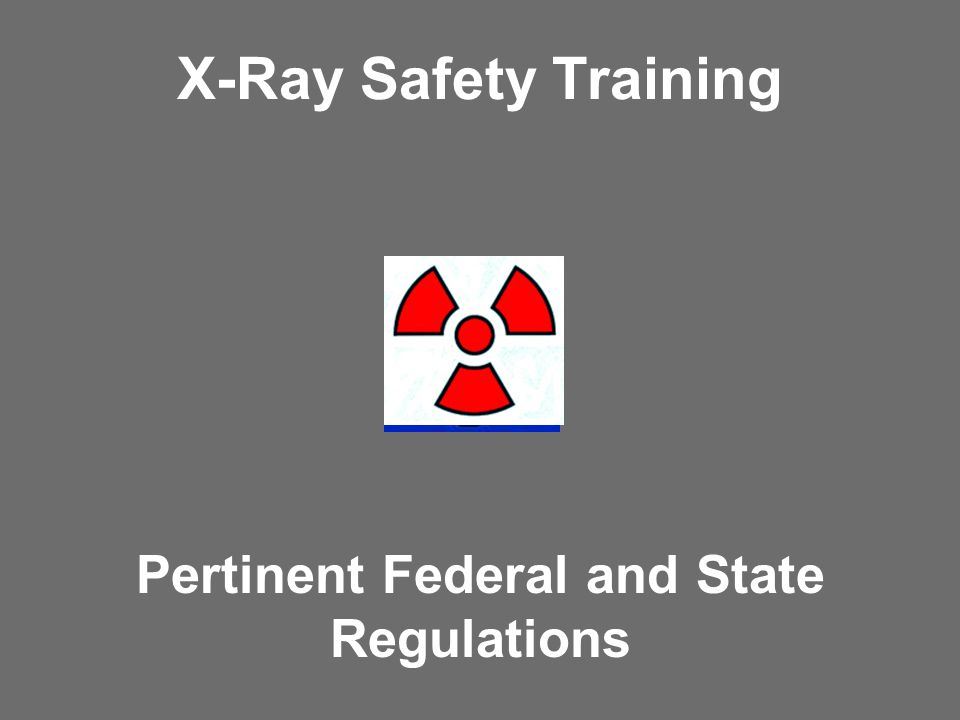 X-Ray Safety Training Pertinent Federal and State Regulations