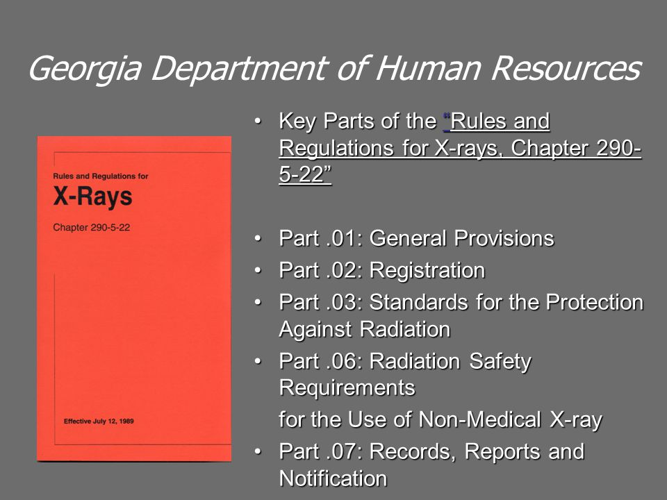 Georgia Department of Human Resources Key Parts of the Rules and Regulations for X-rays, Chapter 290- 5-22 Key Parts of the Rules and Regulations for X-rays, Chapter 290- 5-22 Part.01: General ProvisionsPart.01: General Provisions Part.02: RegistrationPart.02: Registration Part.03: Standards for the Protection Against RadiationPart.03: Standards for the Protection Against Radiation Part.06: Radiation Safety RequirementsPart.06: Radiation Safety Requirements for the Use of Non-Medical X-ray Part.07: Records, Reports and NotificationPart.07: Records, Reports and Notification