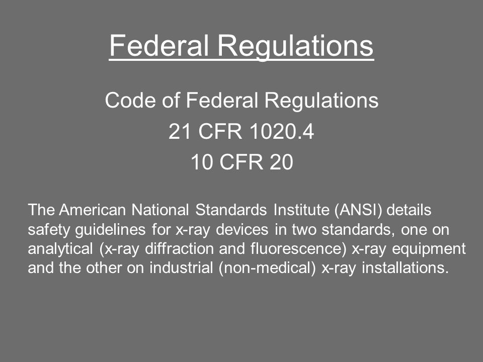 Federal Regulations Code of Federal Regulations 21 CFR 1020.4 10 CFR 20 The American National Standards Institute (ANSI) details safety guidelines for x-ray devices in two standards, one on analytical (x-ray diffraction and fluorescence) x-ray equipment and the other on industrial (non-medical) x-ray installations.