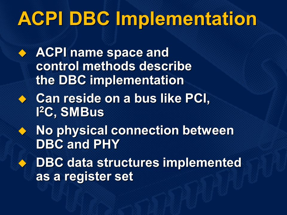  ACPI name space and control methods describe the DBC implementation  Can reside on a bus like PCI, I 2 C, SMBus  No physical connection between DBC and PHY  DBC data structures implemented as a register set