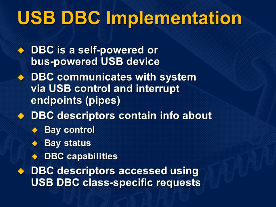 USB DBC Implementation  DBC is a self-powered or bus-powered USB device  DBC communicates with system via USB control and interrupt endpoints (pipes)  DBC descriptors contain info about  Bay control  Bay status  DBC capabilities  DBC descriptors accessed using USB DBC class-specific requests
