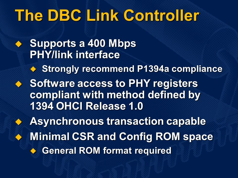 The DBC Link Controller  Supports a 400 Mbps PHY/link interface  Strongly recommend P1394a compliance  Software access to PHY registers compliant with method defined by 1394 OHCI Release 1.0  Asynchronous transaction capable  Minimal CSR and Config ROM space  General ROM format required