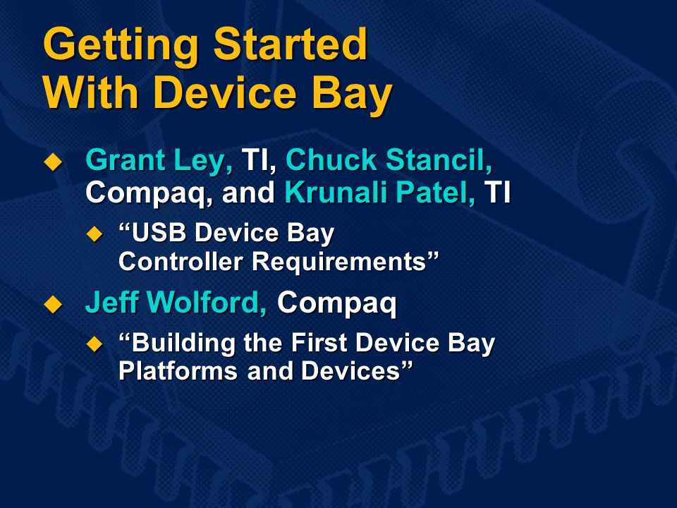 Getting Started With Device Bay  Grant Ley, TI, Chuck Stancil, Compaq, and Krunali Patel, TI  USB Device Bay Controller Requirements  Jeff Wolford, Compaq  Building the First Device Bay Platforms and Devices