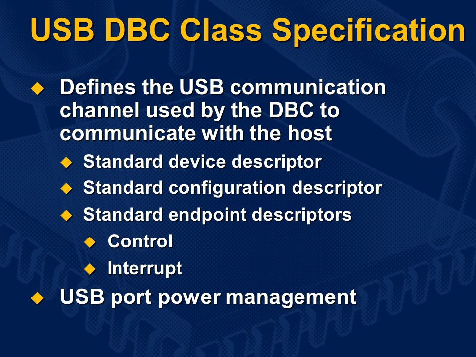 USB DBC Class Specification  Defines the USB communication channel used by the DBC to communicate with the host  Standard device descriptor  Standard configuration descriptor  Standard endpoint descriptors  Control  Interrupt  USB port power management
