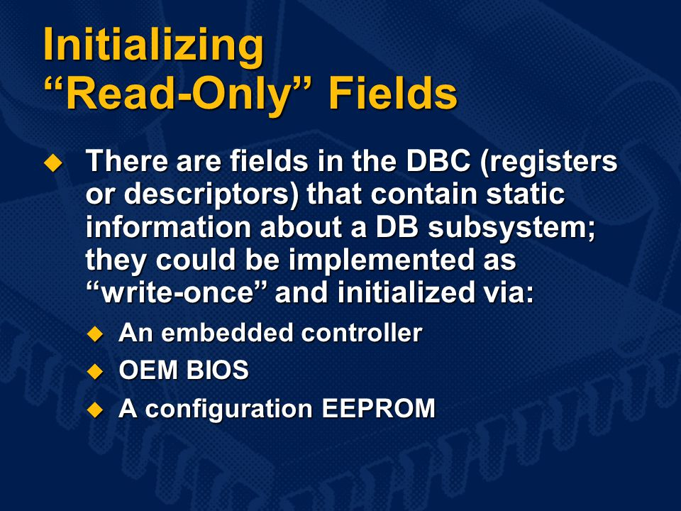 Initializing Read-Only Fields  There are fields in the DBC (registers or descriptors) that contain static information about a DB subsystem; they could be implemented as write-once and initialized via:  An embedded controller  OEM BIOS  A configuration EEPROM
