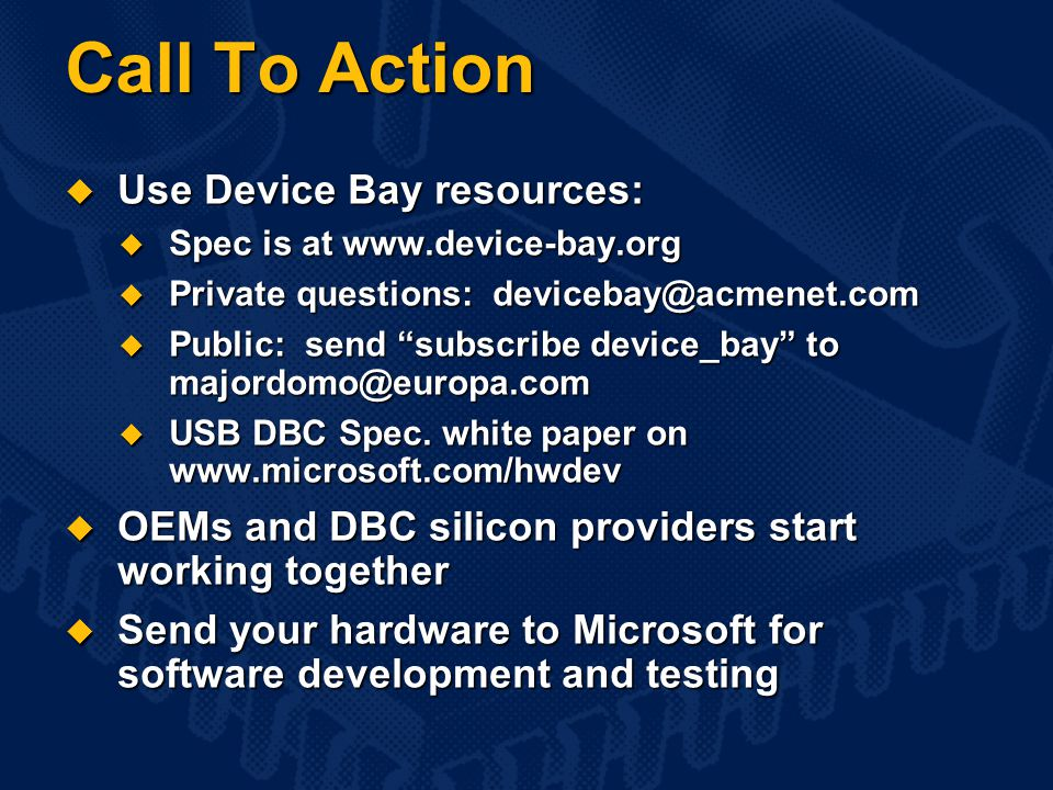 Call To Action  Use Device Bay resources:  Spec is at www.device-bay.org  Private questions: devicebay@acmenet.com  Public: send subscribe device_bay to majordomo@europa.com  USB DBC Spec.