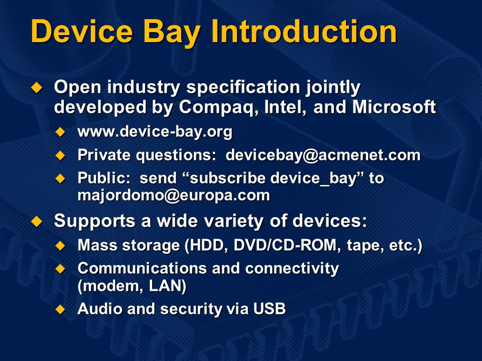 Device Bay Introduction  Open industry specification jointly developed by Compaq, Intel, and Microsoft  www.device-bay.org  Private questions: devicebay@acmenet.com  Public: send subscribe device_bay to majordomo@europa.com  Supports a wide variety of devices:  Mass storage (HDD, DVD/CD-ROM, tape, etc.)  Communications and connectivity (modem, LAN)  Audio and security via USB