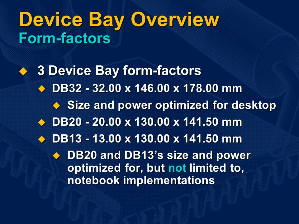 Device Bay Overview Form-factors  3 Device Bay form-factors  DB32 - 32.00 x 146.00 x 178.00 mm  Size and power optimized for desktop  DB20 - 20.00 x 130.00 x 141.50 mm  DB13 - 13.00 x 130.00 x 141.50 mm  DB20 and DB13's size and power optimized for, but not limited to, notebook implementations