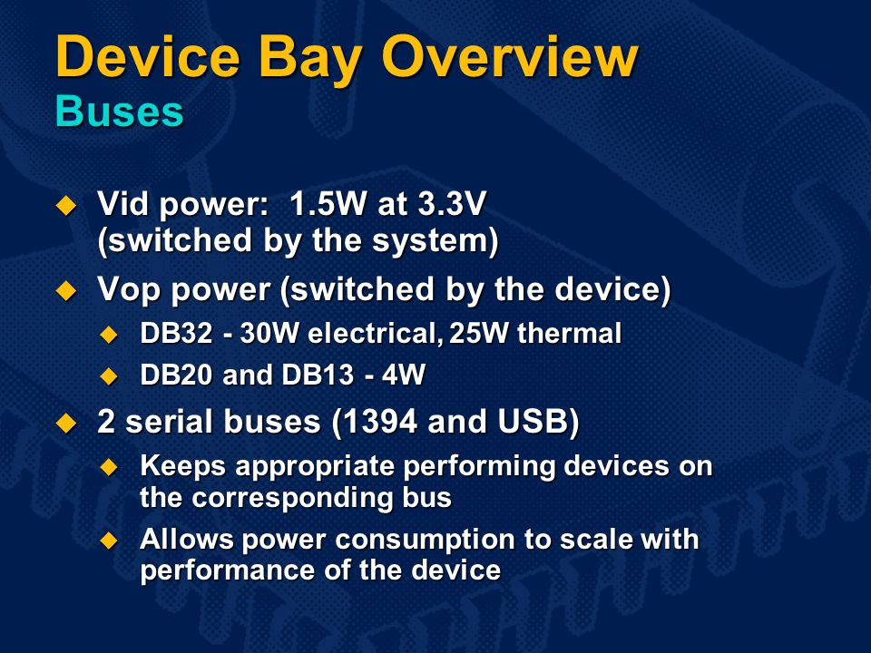 Device Bay Overview Buses  Vid power: 1.5W at 3.3V (switched by the system)  Vop power (switched by the device)  DB32 - 30W electrical, 25W thermal  DB20 and DB13 - 4W  2 serial buses (1394 and USB)  Keeps appropriate performing devices on the corresponding bus  Allows power consumption to scale with performance of the device