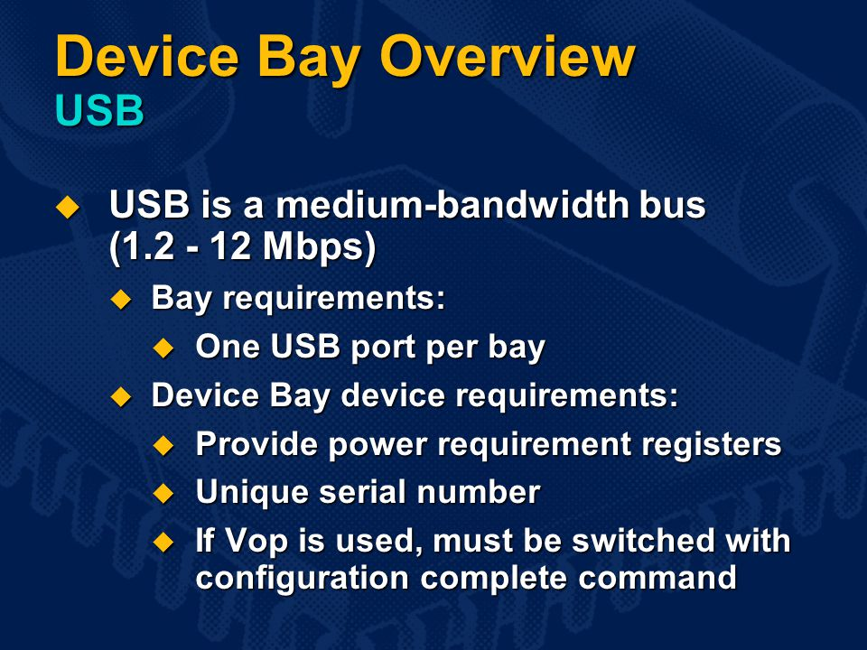 Device Bay Overview USB  USB is a medium-bandwidth bus (1.2 - 12 Mbps)  Bay requirements:  One USB port per bay  Device Bay device requirements:  Provide power requirement registers  Unique serial number  If Vop is used, must be switched with configuration complete command