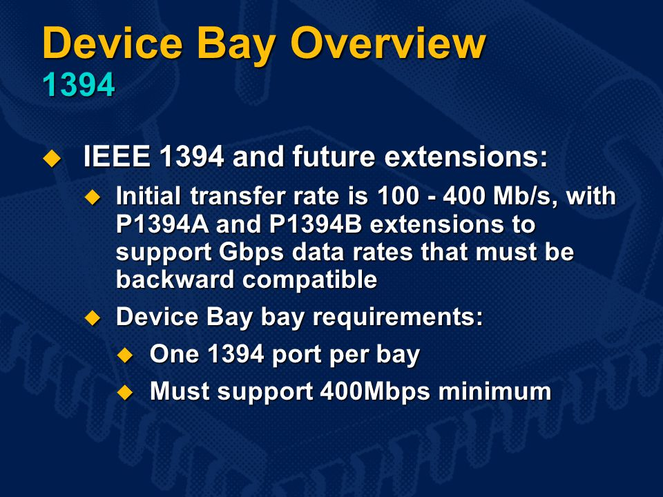 Device Bay Overview 1394  IEEE 1394 and future extensions:  Initial transfer rate is 100 - 400 Mb/s, with P1394A and P1394B extensions to support Gbps data rates that must be backward compatible  Device Bay bay requirements:  One 1394 port per bay  Must support 400Mbps minimum