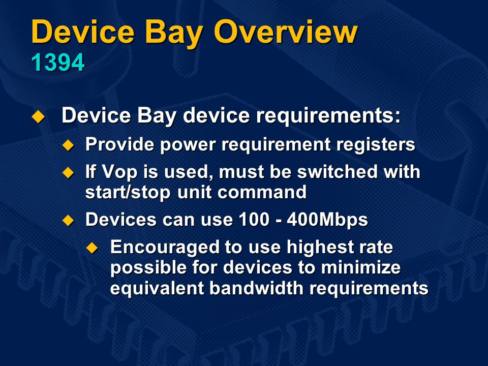 Device Bay Overview 1394  Device Bay device requirements:  Provide power requirement registers  If Vop is used, must be switched with start/stop unit command  Devices can use 100 - 400Mbps  Encouraged to use highest rate possible for devices to minimize equivalent bandwidth requirements