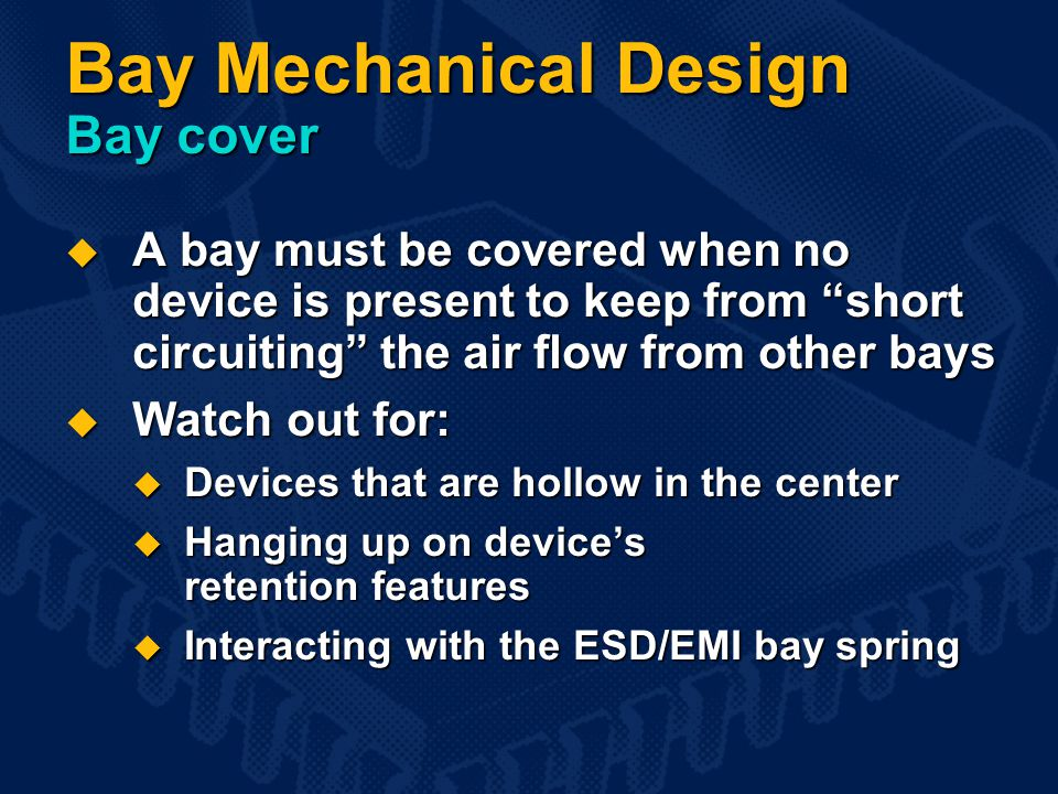 Bay Mechanical Design Bay cover  A bay must be covered when no device is present to keep from short circuiting the air flow from other bays  Watch out for:  Devices that are hollow in the center  Hanging up on device's retention features  Interacting with the ESD/EMI bay spring