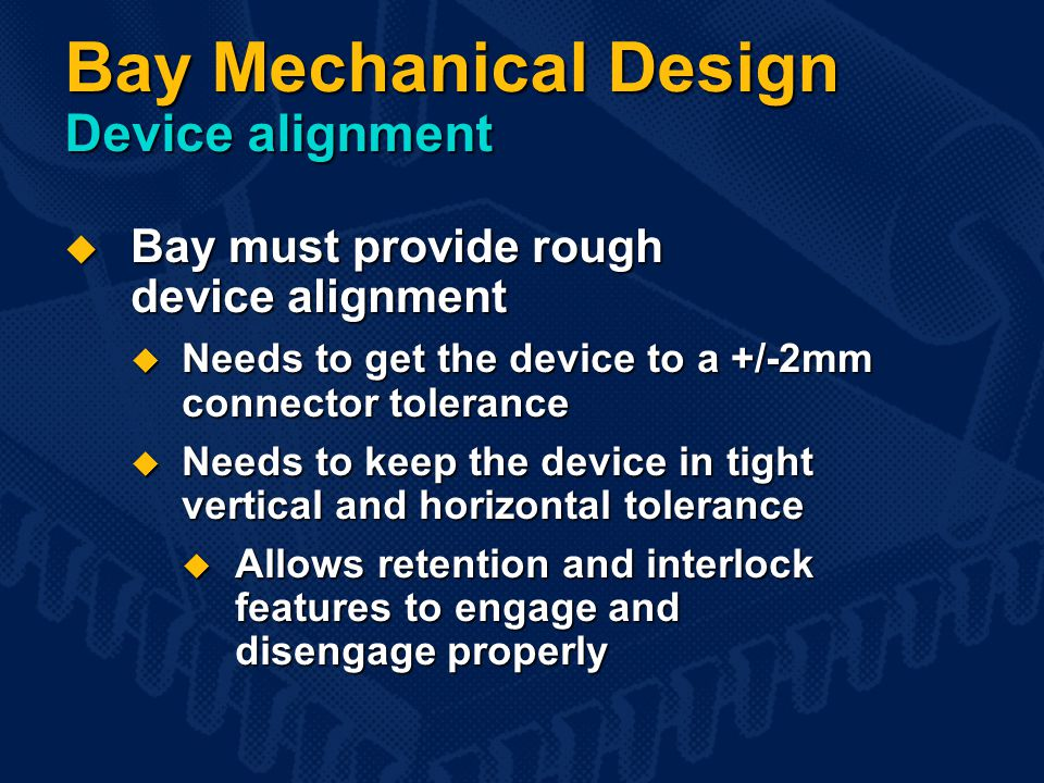 Bay Mechanical Design Device alignment  Bay must provide rough device alignment  Needs to get the device to a +/-2mm connector tolerance  Needs to keep the device in tight vertical and horizontal tolerance  Allows retention and interlock features to engage and disengage properly