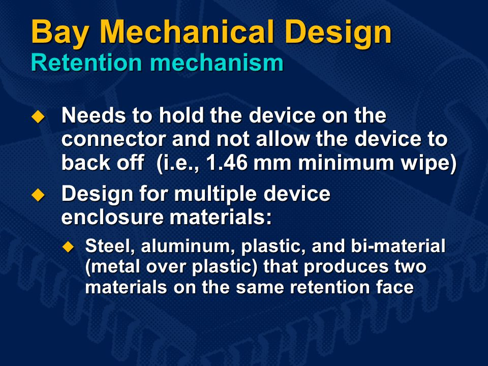Bay Mechanical Design Retention mechanism  Needs to hold the device on the connector and not allow the device to back off (i.e., 1.46 mm minimum wipe)  Design for multiple device enclosure materials:  Steel, aluminum, plastic, and bi-material (metal over plastic) that produces two materials on the same retention face
