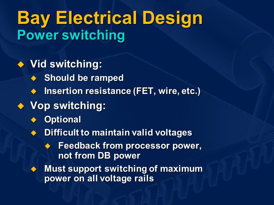 Bay Electrical Design Power switching  Vid switching:  Should be ramped  Insertion resistance (FET, wire, etc.)  Vop switching:  Optional  Difficult to maintain valid voltages  Feedback from processor power, not from DB power  Must support switching of maximum power on all voltage rails