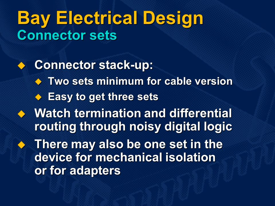 Bay Electrical Design Connector sets  Connector stack-up:  Two sets minimum for cable version  Easy to get three sets  Watch termination and differential routing through noisy digital logic  There may also be one set in the device for mechanical isolation or for adapters