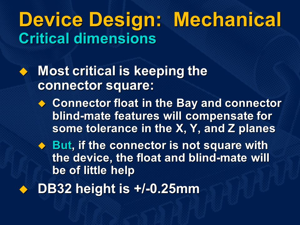Device Design: Mechanical Critical dimensions  Most critical is keeping the connector square:  Connector float in the Bay and connector blind-mate features will compensate for some tolerance in the X, Y, and Z planes  But, if the connector is not square with the device, the float and blind-mate will be of little help  DB32 height is +/-0.25mm