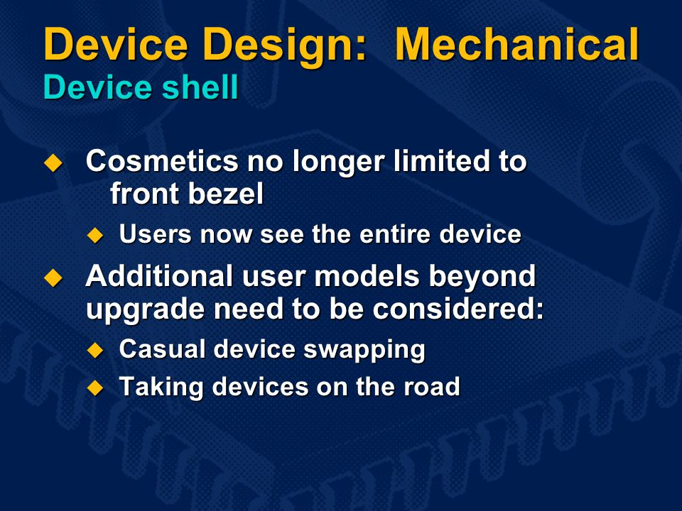 Device Design: Mechanical Device shell  Cosmetics no longer limited to front bezel  Users now see the entire device  Additional user models beyond upgrade need to be considered:  Casual device swapping  Taking devices on the road