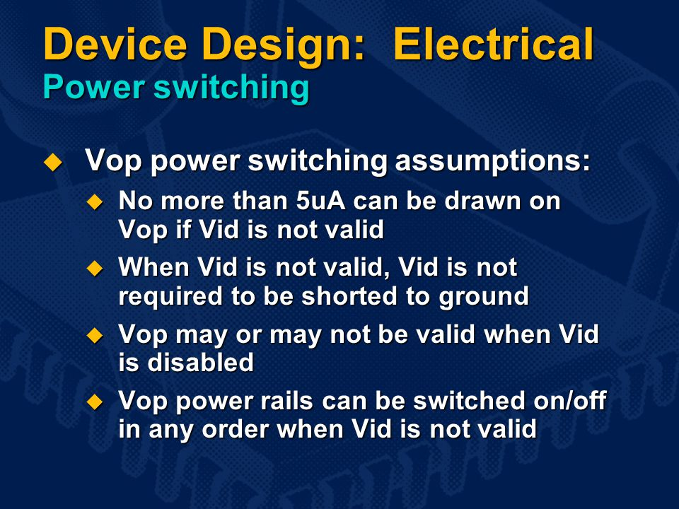 Device Design: Electrical Power switching  Vop power switching assumptions:  No more than 5uA can be drawn on Vop if Vid is not valid  When Vid is not valid, Vid is not required to be shorted to ground  Vop may or may not be valid when Vid is disabled  Vop power rails can be switched on/off in any order when Vid is not valid