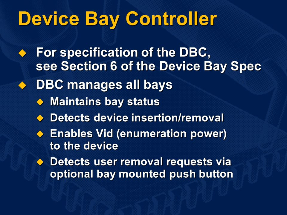Device Bay Controller  For specification of the DBC, see Section 6 of the Device Bay Spec  DBC manages all bays  Maintains bay status  Detects device insertion/removal  Enables Vid (enumeration power) to the device  Detects user removal requests via optional bay mounted push button
