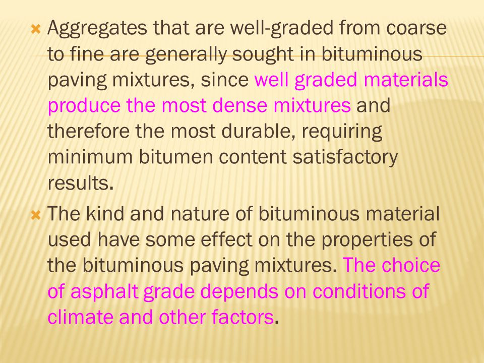  Aggregates that are well-graded from coarse to fine are generally sought in bituminous paving mixtures, since well graded materials produce the most