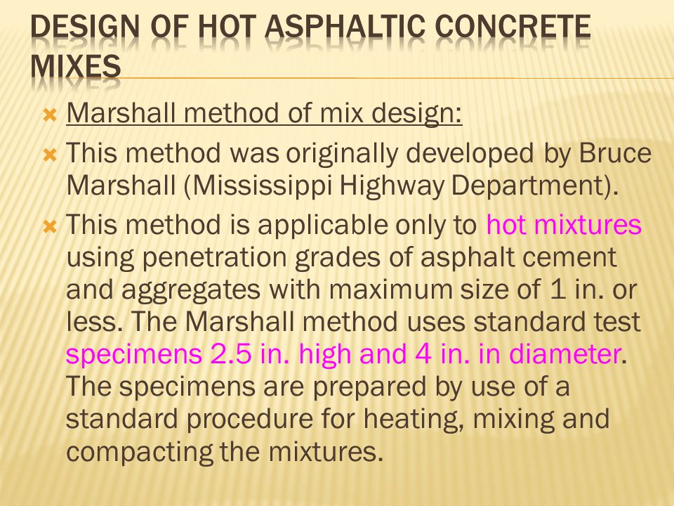  Marshall method of mix design:  This method was originally developed by Bruce Marshall (Mississippi Highway Department).  This method is applicabl