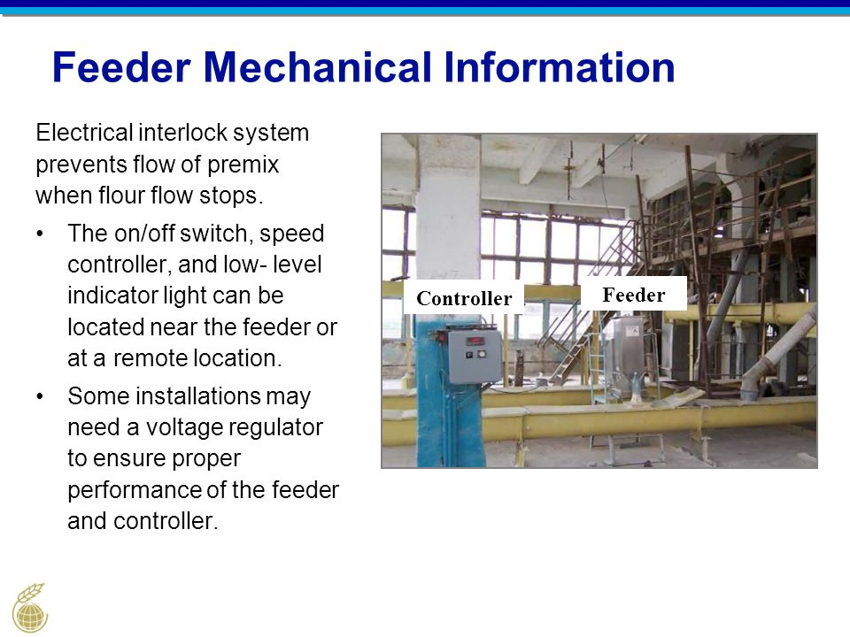Feeder Mechanical Information Electrical interlock system prevents flow of premix when flour flow stops. The on/off switch, speed controller, and low-