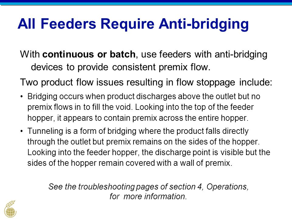 All Feeders Require Anti-bridging With continuous or batch, use feeders with anti-bridging devices to provide consistent premix flow. Two product flow