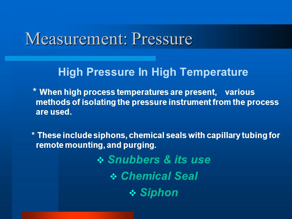 Measurement: Pressure Pressure Snubbers To filter out pressure spikes, or to average out pressure pulses, snubbers are installed between the process and the instrument Instrument indicates avg pr.