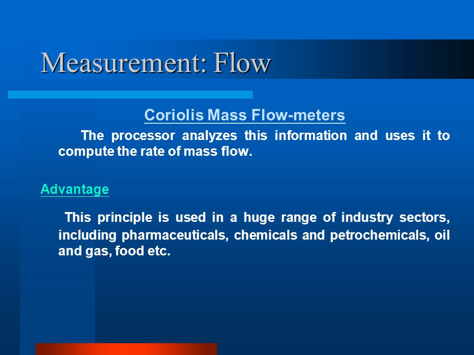 Measurement: Flow Major issues for selecting flow-meters Accuracy Repeatability Linearity Reliability Range/Span Dynamics(Response time) Safety Maintenance Cost