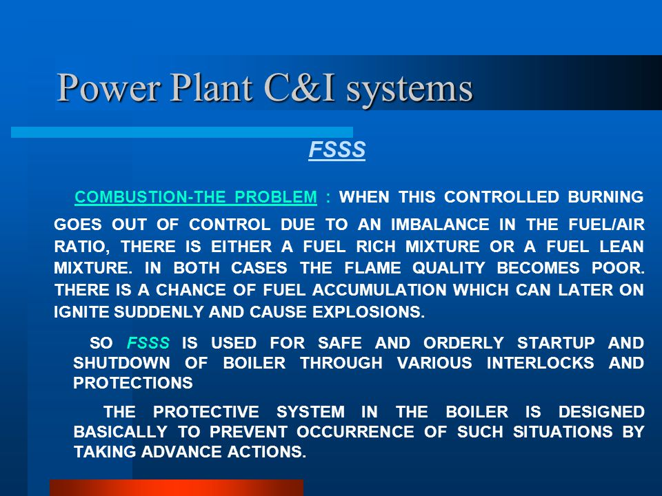 Power Plant C&I systems N.F.P.A Guide line & Boiler Protection N.F.P.A- National Furnace Protection Association, USA Deals with protection for various types of furnace Protection of Pulverized fuel fired boiler is governed by Section-85c Different categories of protection: a) Mandatory, b)Mandatory & automatically generated, c) Optional but alarm has to be there