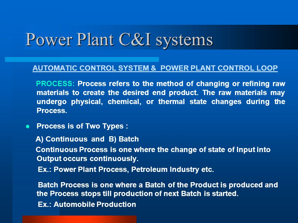 Power Plant C&I systems AUTOMATIC CONTROL SYSTEM & POWER PLANT CONTROL LOOP PROCESS CONTROL: Process control techniques are developed over the years to have Quality of the end product Economy of production Ability to cater to emergencies and bring the process to safe shutdown.