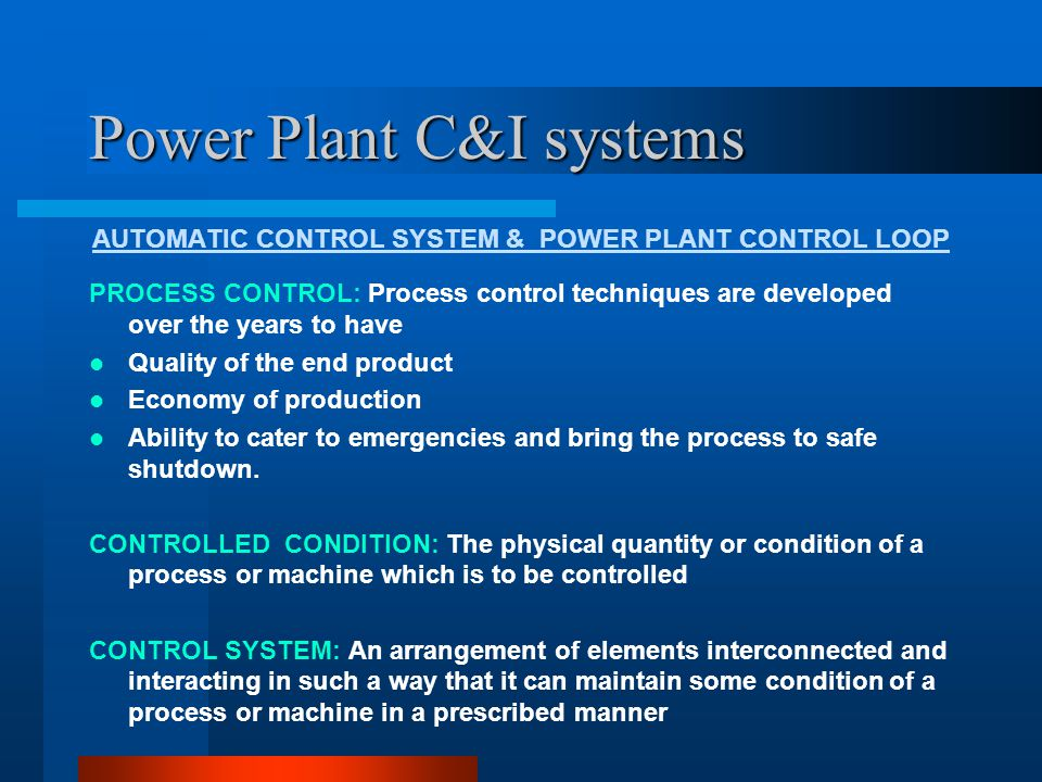Power Plant C&I systems AUTOMATIC CONTROL SYSTEM & POWER PLANT CONTROL LOOP OPEN AND CLOSED LOOP CONTROL: A Closed Loop Control (CLCS) is one where a Process Variable is measured, compared to a Set Value and action is taken to correct any Deviation or Error from Set Value.