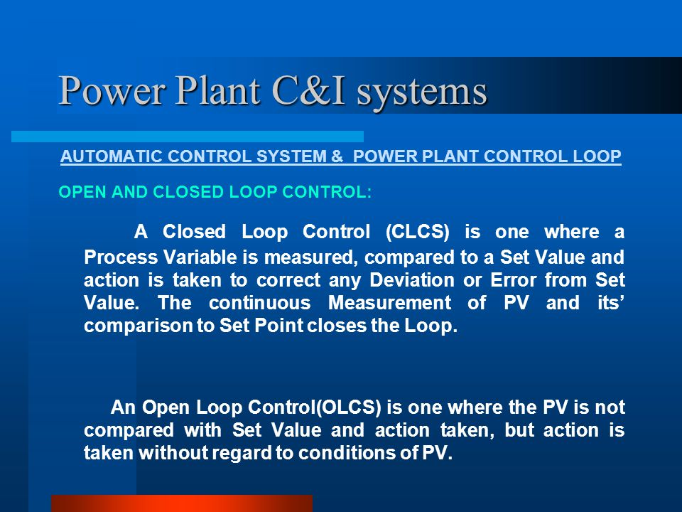 Power Plant C&I systems AUTOMATIC CONTROL SYSTEM & POWER PLANT CONTROL LOOP OPEN LOOP CONTROL: Open Loop Control is accomplished by the following means: Group Control Sub-Group Control Sub-Loop Control Drive Level Control Programmable Logic Control(PLC) Group Control : Start and Stoppage of a Group of equipment is accomplished by Group Control(GC).