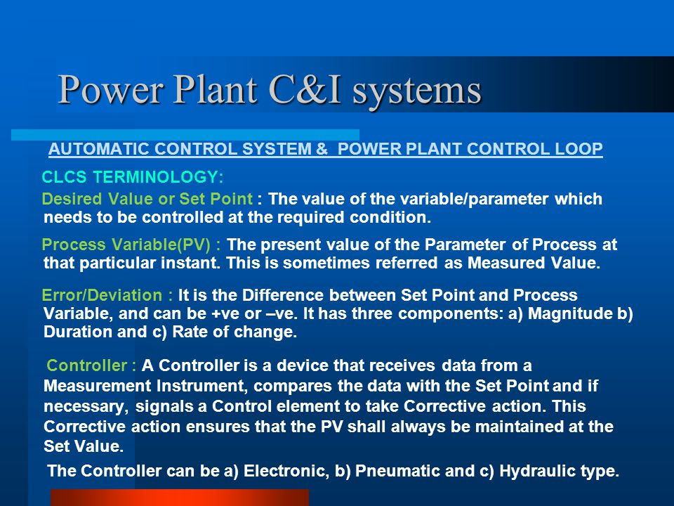 Power Plant C&I systems AUTOMATIC CONTROL SYSTEM & POWER PLANT CONTROL LOOP Controller types: Functionally, Controllers can be a) Continuous and b) Step Controllers.
